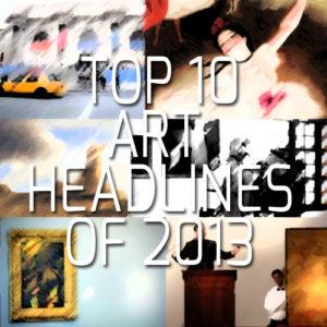 TOP TEN ART WORLD HEADLINES OF 2013